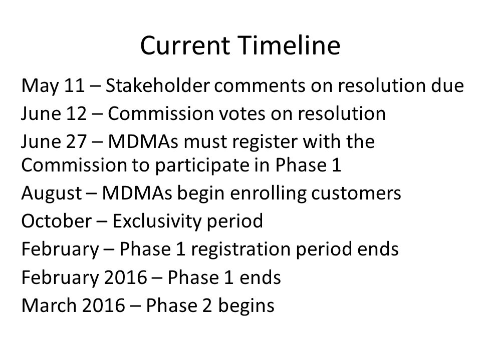 Current Timeline May 11 – Stakeholder comments on resolution due June 12 – Commission votes on resolution June 27 – MDMAs must register with the Commission to participate in Phase 1 August – MDMAs begin enrolling customers October – Exclusivity period February – Phase 1 registration period ends February 2016 – Phase 1 ends March 2016 – Phase 2 begins