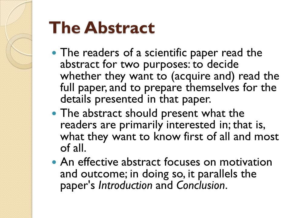 The Abstract The readers of a scientific paper read the abstract for two purposes: to decide whether they want to (acquire and) read the full paper, and to prepare themselves for the details presented in that paper.