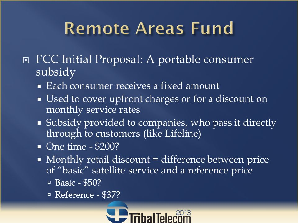  Consumer Eligibility  Single subsidy per household or residence  Same definition as in Lifeline program  Service Providers  Must be ETCs  Issues to be addressed about new ETC applications directly related to the RAF  Will be required to provide voice service