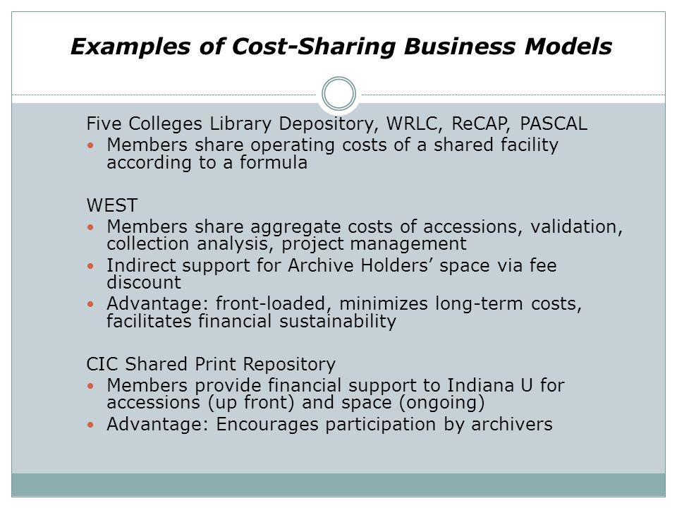 Examples of Cost-Sharing Business Models Five Colleges Library Depository, WRLC, ReCAP, PASCAL Members share operating costs of a shared facility acco