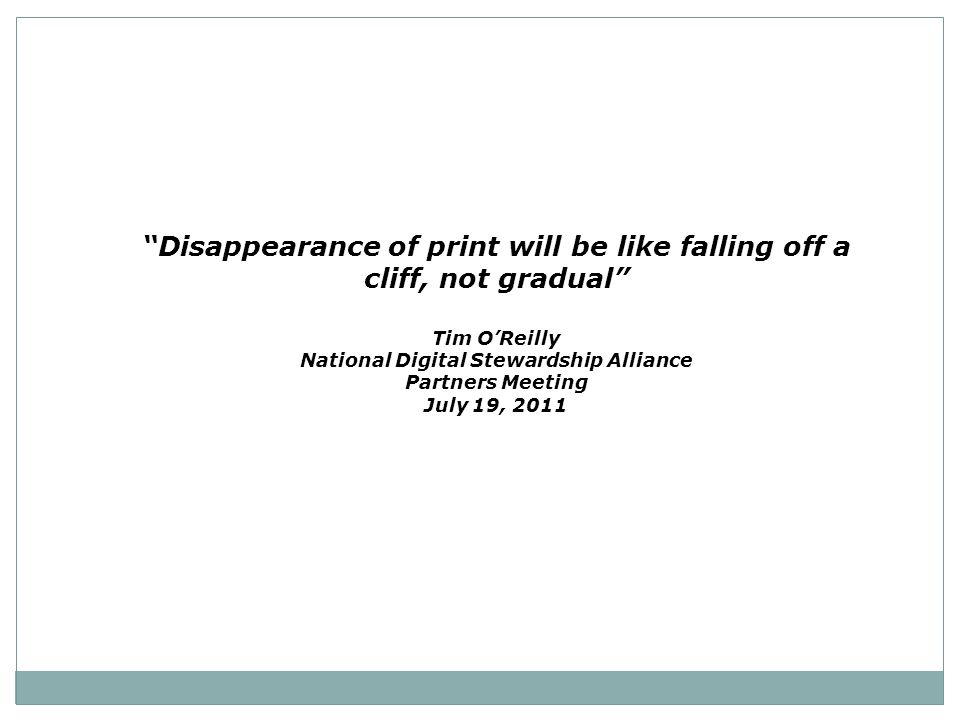 """Disappearance of print will be like falling off a cliff, not gradual"" Tim O'Reilly National Digital Stewardship Alliance Partners Meeting July 19, 20"