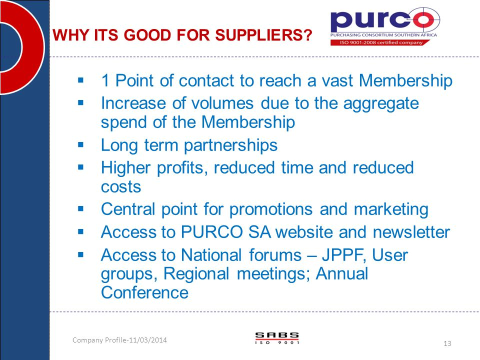 Company Profile-11/03/2014 13 WHY ITS GOOD FOR SUPPLIERS?  1 Point of contact to reach a vast Membership  Increase of volumes due to the aggregate s