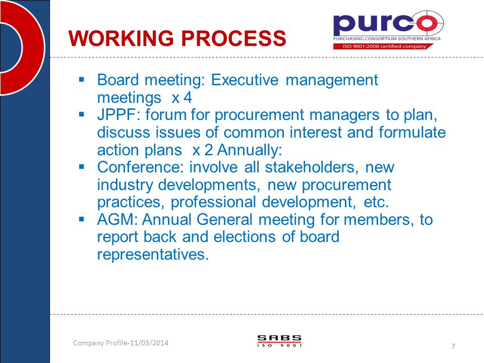 Company Profile-11/03/2014 8  Ongoing:  Contract negotiations: tender or RFP process -2-3 months  Rebates: to PURCO SA from suppliers at minimum of 2% of total turnover  Incentives: to members, best prices upfront and annual rebate disbursements to members.