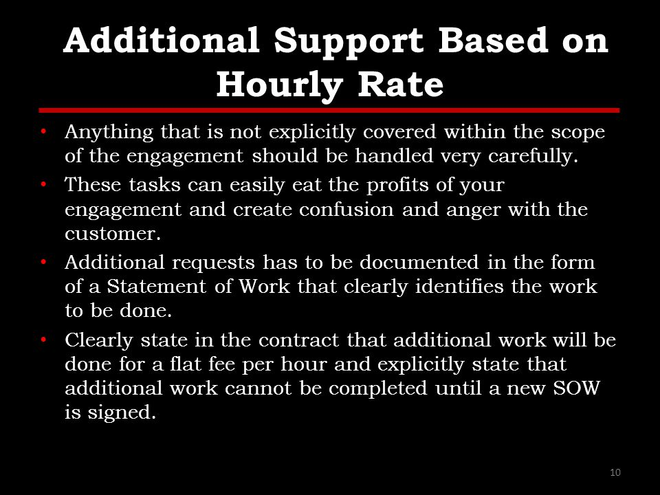 Additional Support Based on Hourly Rate Anything that is not explicitly covered within the scope of the engagement should be handled very carefully.