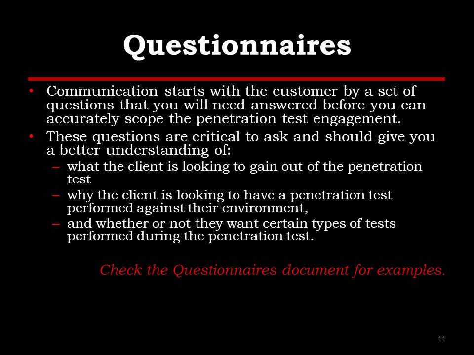 Questionnaires Communication starts with the customer by a set of questions that you will need answered before you can accurately scope the penetration test engagement.