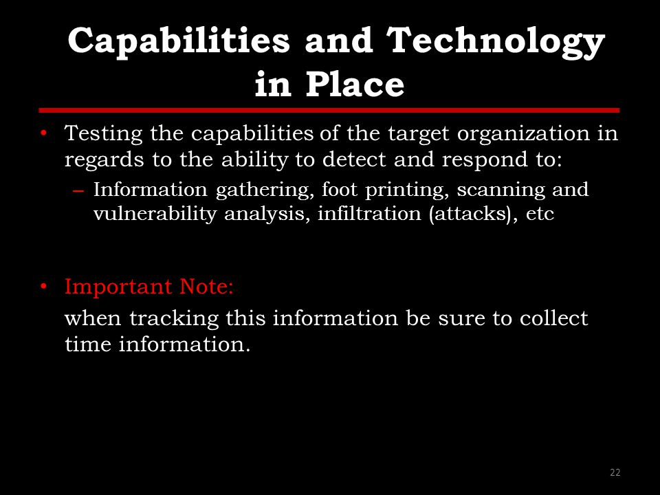 Capabilities and Technology in Place Testing the capabilities of the target organization in regards to the ability to detect and respond to: – Information gathering, foot printing, scanning and vulnerability analysis, infiltration (attacks), etc Important Note: when tracking this information be sure to collect time information.