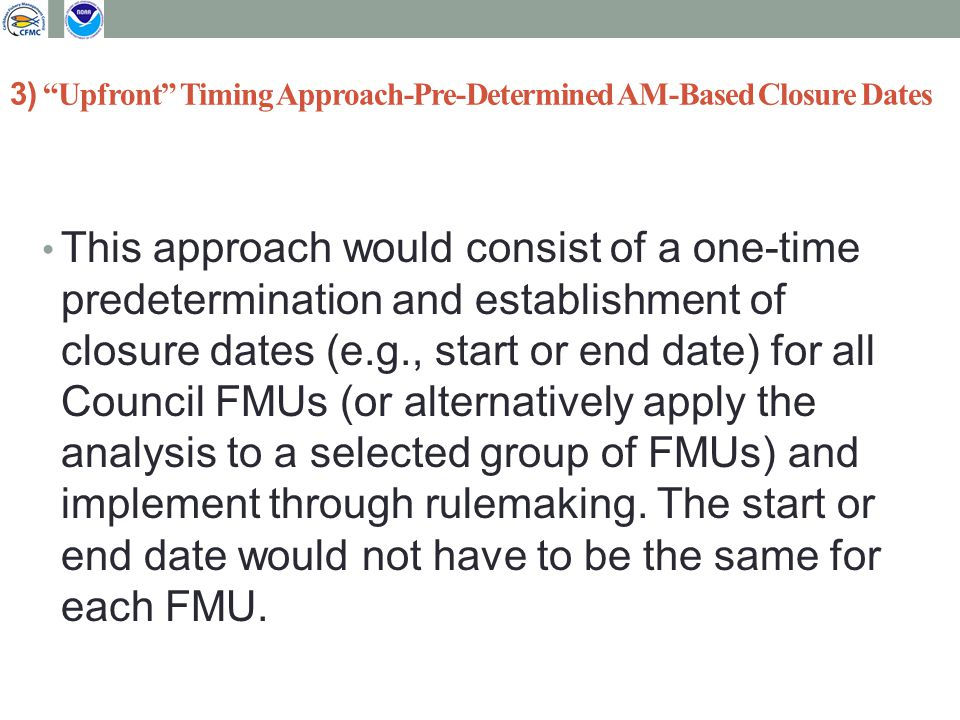 3) Upfront Timing Approach-Pre-Determined AM-Based Closure Dates This approach would consist of a one-time predetermination and establishment of closure dates (e.g., start or end date) for all Council FMUs (or alternatively apply the analysis to a selected group of FMUs) and implement through rulemaking.