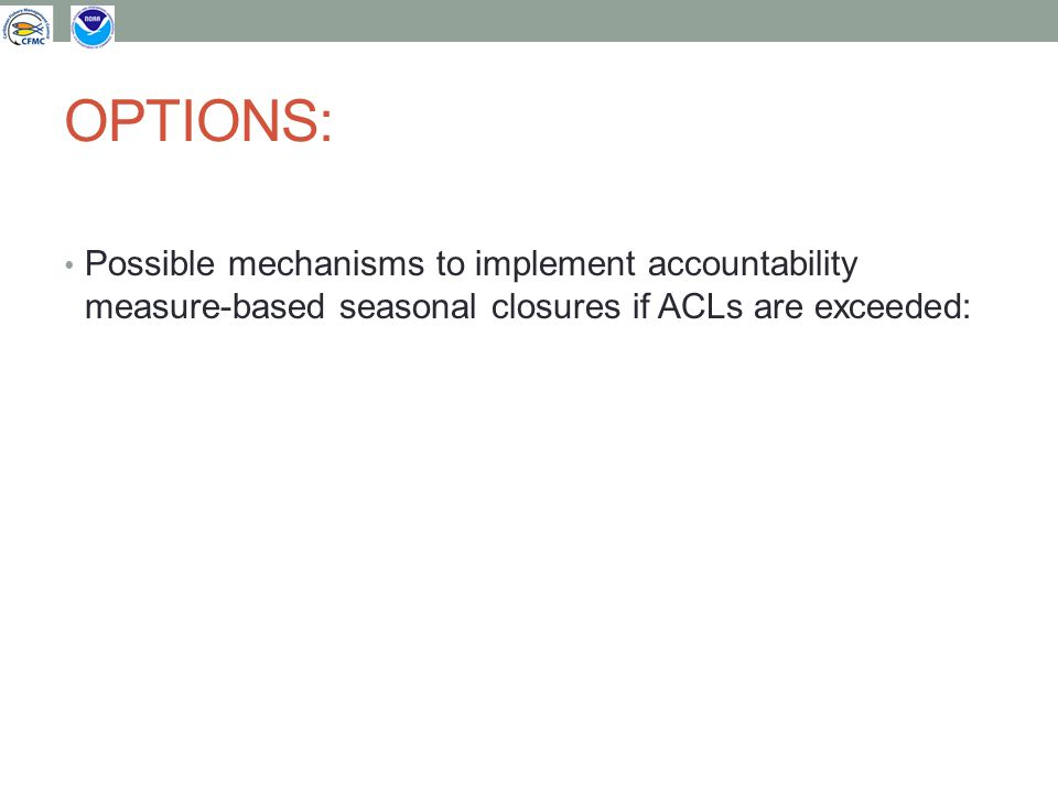 OPTIONS: Possible mechanisms to implement accountability measure-based seasonal closures if ACLs are exceeded: