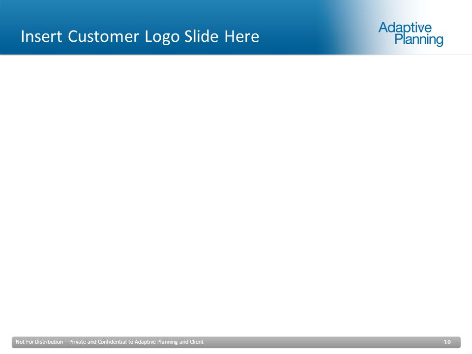 Not For Distribution – Private and Confidential to Adaptive Planning and Client 10 Insert Customer Logo Slide Here