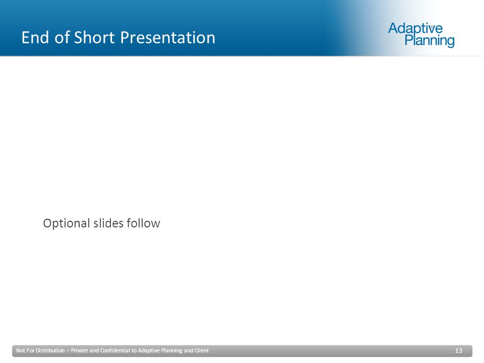 Not For Distribution – Private and Confidential to Adaptive Planning and Client 13 Optional slides follow End of Short Presentation