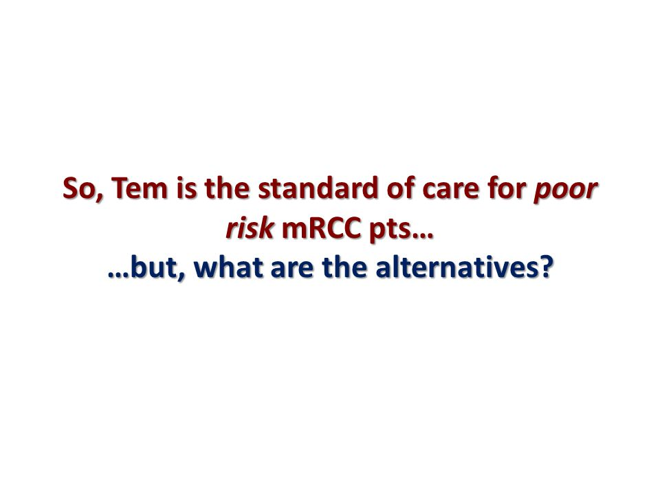 So, Tem is the standard of care for poor risk mRCC pts… …but, what are the alternatives?