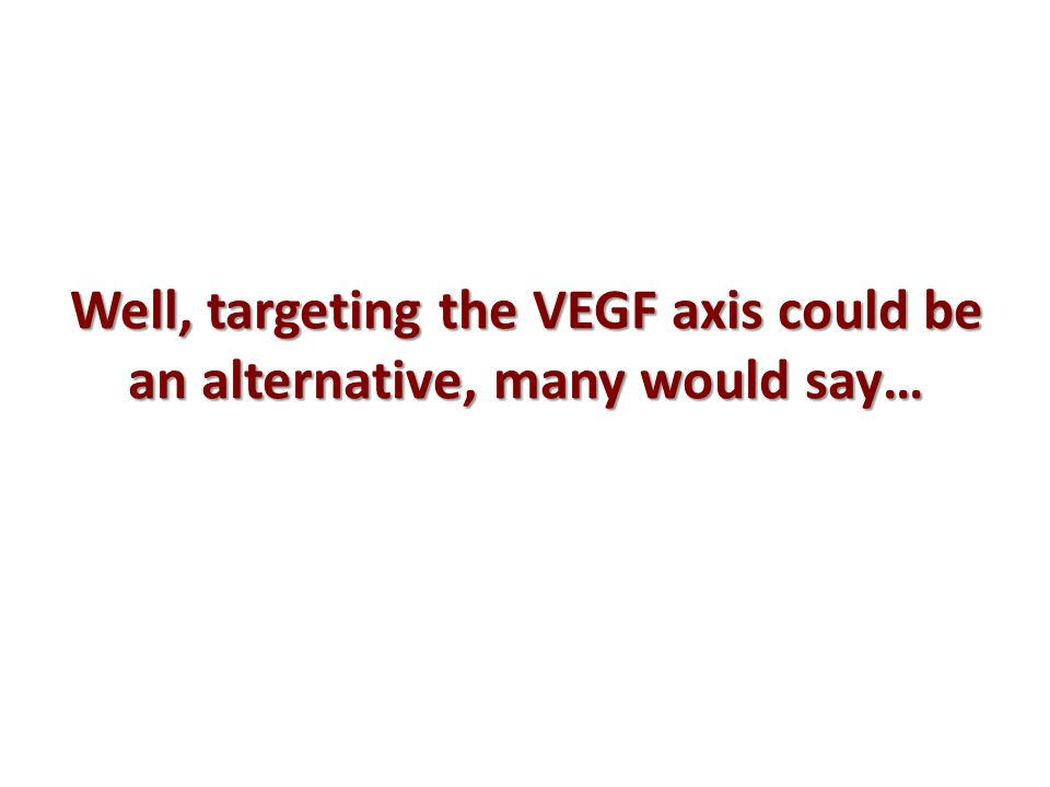Well, targeting the VEGF axis could be an alternative, many would say…