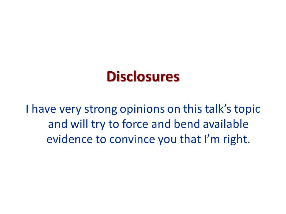 Disclosures I have very strong opinions on this talk's topic and will try to force and bend available evidence to convince you that I'm right.