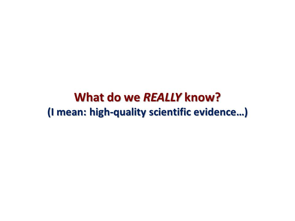 What do we REALLY know? (I mean: high-quality scientific evidence…)