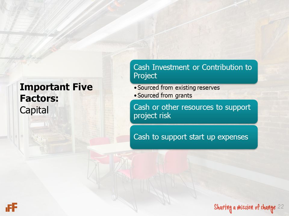 22 Important Five Factors: Capital Cash Investment or Contribution to Project Sourced from existing reserves Sourced from grants Cash or other resources to support project risk Cash to support start up expenses
