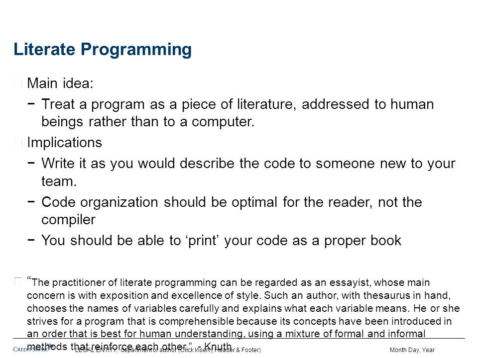 Literate Programming Main idea: −Treat a program as a piece of literature, addressed to human beings rather than to a computer.