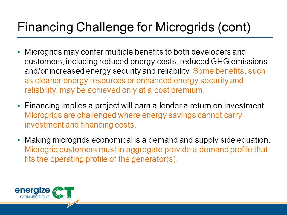 Financing Challenge for Microgrids (cont) ▪Microgrids may confer multiple benefits to both developers and customers, including reduced energy costs, reduced GHG emissions and/or increased energy security and reliability.