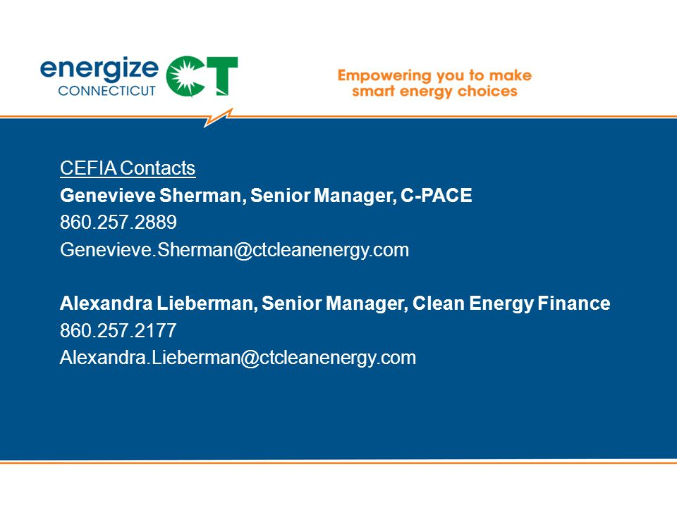 CEFIA Contacts Genevieve Sherman, Senior Manager, C-PACE 860.257.2889 Genevieve.Sherman@ctcleanenergy.com Alexandra Lieberman, Senior Manager, Clean Energy Finance 860.257.2177 Alexandra.Lieberman@ctcleanenergy.com