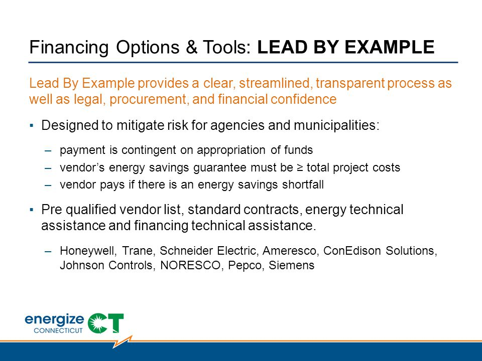 Lead By Example provides a clear, streamlined, transparent process as well as legal, procurement, and financial confidence ▪Designed to mitigate risk for agencies and municipalities: –payment is contingent on appropriation of funds –vendor's energy savings guarantee must be ≥ total project costs –vendor pays if there is an energy savings shortfall ▪Pre qualified vendor list, standard contracts, energy technical assistance and financing technical assistance.
