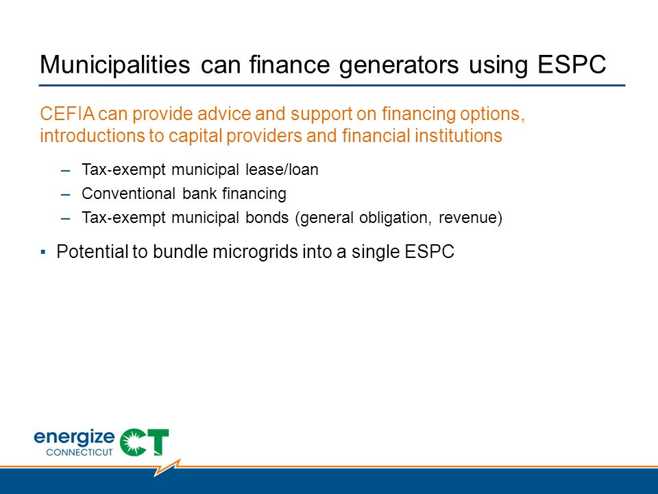 Municipalities can finance generators using ESPC CEFIA can provide advice and support on financing options, introductions to capital providers and financial institutions –Tax ‐ exempt municipal lease/loan –Conventional bank financing –Tax ‐ exempt municipal bonds (general obligation, revenue) ▪Potential to bundle microgrids into a single ESPC
