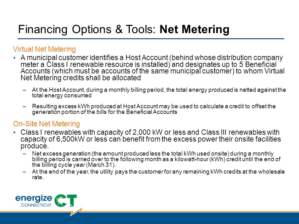 Financing Options & Tools: Net Metering Virtual Net Metering ▪A municipal customer identifies a Host Account (behind whose distribution company meter a Class I renewable resource is installed) and designates up to 5 Beneficial Accounts (which must be accounts of the same municipal customer) to whom Virtual Net Metering credits shall be allocated –At the Host Account, during a monthly billing period, the total energy produced is netted against the total energy consumed –Resulting excess kWh produced at Host Account may be used to calculate a credit to offset the generation portion of the bills for the Beneficial Accounts On-Site Net Metering ▪Class I renewables with capacity of 2,000 kW or less and Class III renewables with capacity of 6,500kW or less can benefit from the excess power their onsite facilities produce.
