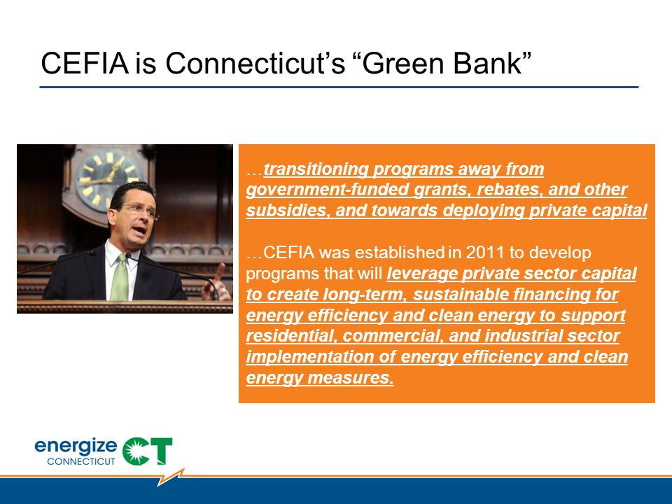 CEFIA is Connecticut's Green Bank …transitioning programs away from government-funded grants, rebates, and other subsidies, and towards deploying private capital …CEFIA was established in 2011 to develop programs that will leverage private sector capital to create long-term, sustainable financing for energy efficiency and clean energy to support residential, commercial, and industrial sector implementation of energy efficiency and clean energy measures.