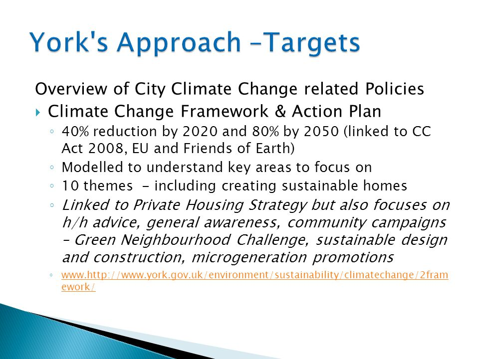 Overview of City Climate Change related Policies  Climate Change Framework & Action Plan ◦ 40% reduction by 2020 and 80% by 2050 (linked to CC Act 2008, EU and Friends of Earth) ◦ Modelled to understand key areas to focus on ◦ 10 themes - including creating sustainable homes ◦ Linked to Private Housing Strategy but also focuses on h/h advice, general awareness, community campaigns – Green Neighbourhood Challenge, sustainable design and construction, microgeneration promotions ◦ www.http://www.york.gov.uk/environment/sustainability/climatechange/2fram ework/ www.http://www.york.gov.uk/environment/sustainability/climatechange/2fram ework/