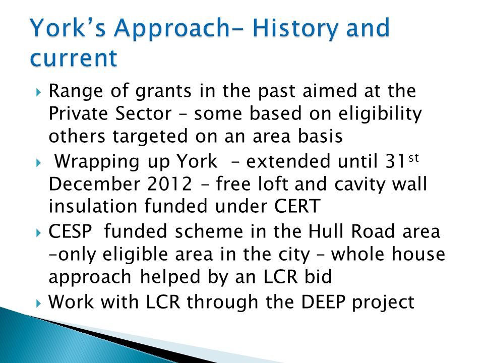  Range of grants in the past aimed at the Private Sector – some based on eligibility others targeted on an area basis  Wrapping up York – extended until 31 st December 2012 – free loft and cavity wall insulation funded under CERT  CESP funded scheme in the Hull Road area –only eligible area in the city – whole house approach helped by an LCR bid  Work with LCR through the DEEP project
