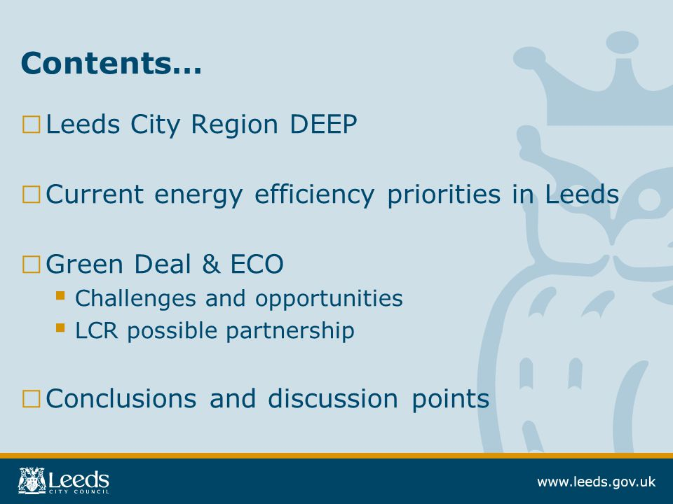 Contents… □ Leeds City Region DEEP □ Current energy efficiency priorities in Leeds □ Green Deal & ECO  Challenges and opportunities  LCR possible partnership □ Conclusions and discussion points