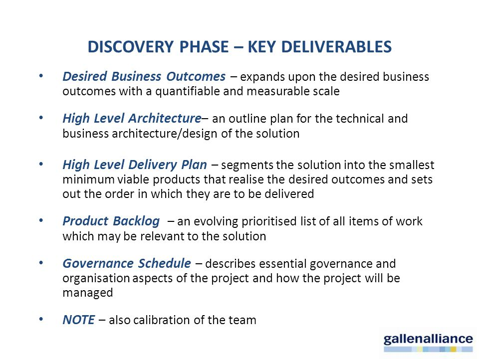 Desired Business Outcomes – expands upon the desired business outcomes with a quantifiable and measurable scale High Level Architecture – an outline plan for the technical and business architecture/design of the solution High Level Delivery Plan – segments the solution into the smallest minimum viable products that realise the desired outcomes and sets out the order in which they are to be delivered Product Backlog – an evolving prioritised list of all items of work which may be relevant to the solution Governance Schedule – describes essential governance and organisation aspects of the project and how the project will be managed NOTE – also calibration of the team DISCOVERY PHASE – KEY DELIVERABLES