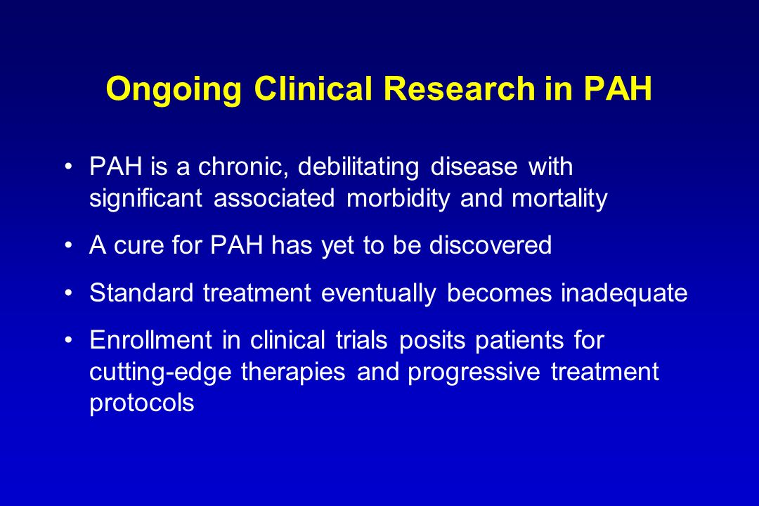 Ongoing Clinical Research in PAH PAH is a chronic, debilitating disease with significant associated morbidity and mortality A cure for PAH has yet to be discovered Standard treatment eventually becomes inadequate Enrollment in clinical trials posits patients for cutting-edge therapies and progressive treatment protocols