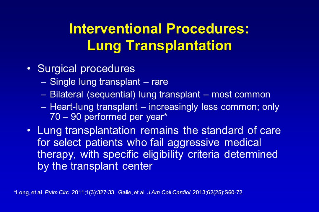 Interventional Procedures: Lung Transplantation Surgical procedures –Single lung transplant – rare –Bilateral (sequential) lung transplant – most common –Heart-lung transplant – increasingly less common; only 70 – 90 performed per year* Lung transplantation remains the standard of care for select patients who fail aggressive medical therapy, with specific eligibility criteria determined by the transplant center *Long, et al.