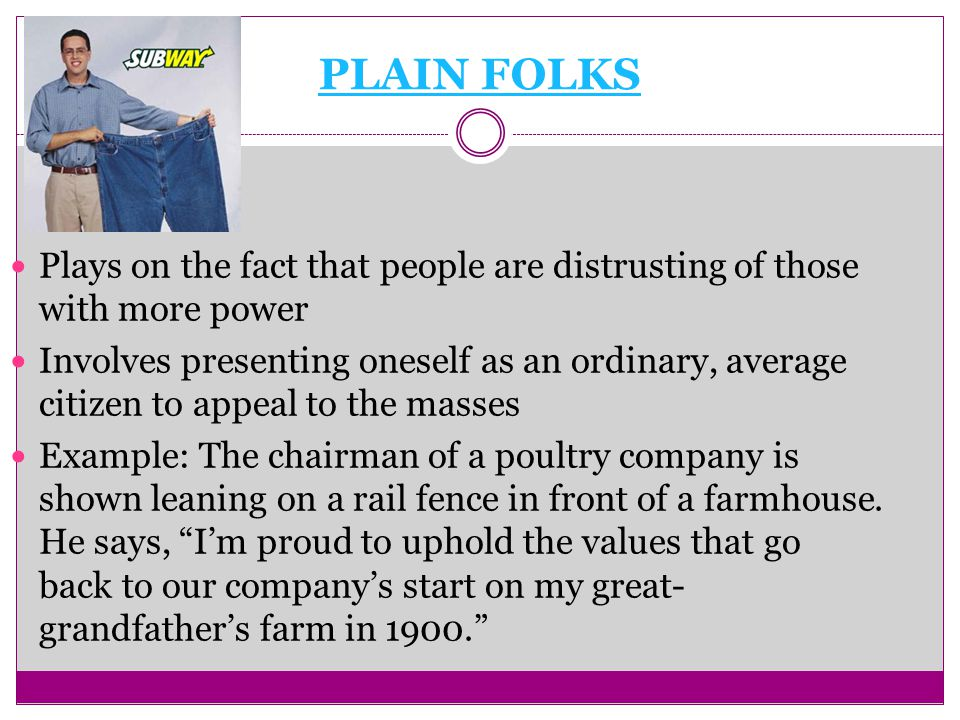 PLAIN FOLKS Plays on the fact that people are distrusting of those with more power Involves presenting oneself as an ordinary, average citizen to appeal to the masses Example: The chairman of a poultry company is shown leaning on a rail fence in front of a farmhouse.