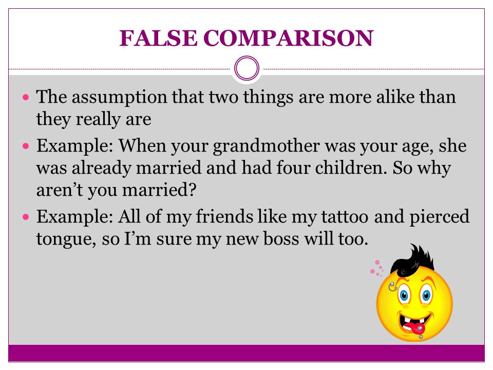 FALSE COMPARISON The assumption that two things are more alike than they really are Example: When your grandmother was your age, she was already married and had four children.