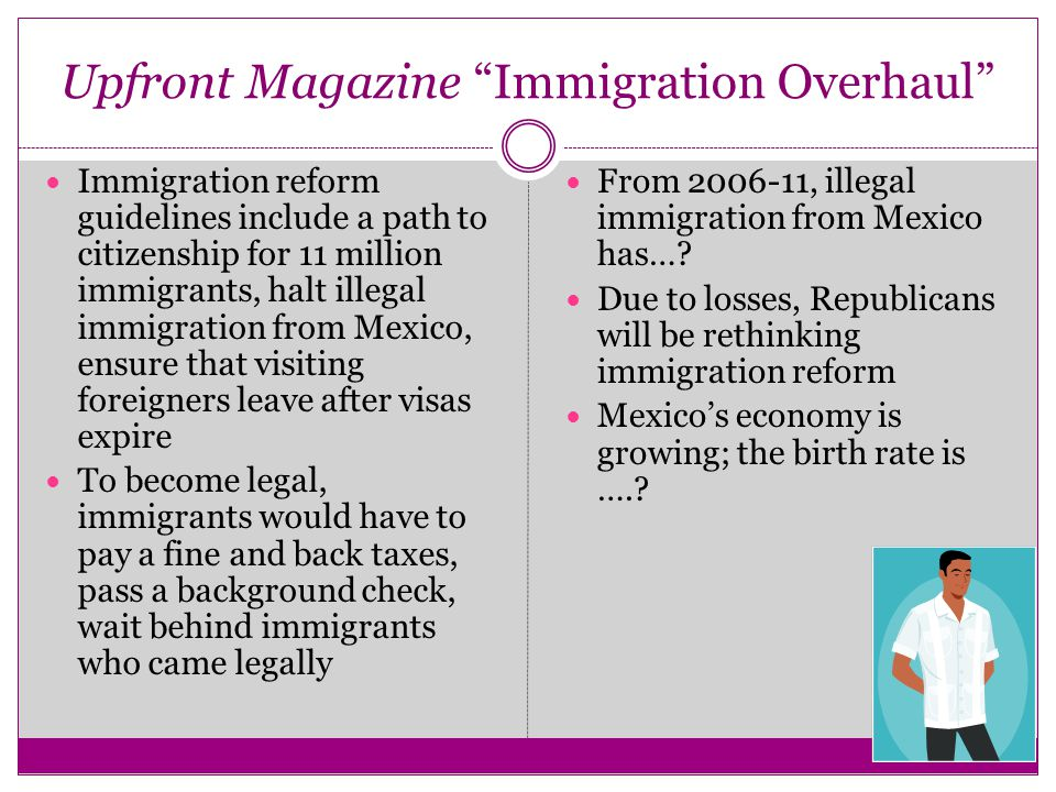 Upfront Magazine Immigration Overhaul Immigration reform guidelines include a path to citizenship for 11 million immigrants, halt illegal immigration from Mexico, ensure that visiting foreigners leave after visas expire To become legal, immigrants would have to pay a fine and back taxes, pass a background check, wait behind immigrants who came legally From 2006-11, illegal immigration from Mexico has….