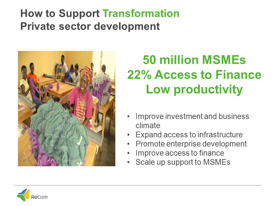 How to Support Transformation Private sector development Improve investment and business climate Expand access to infrastructure Promote enterprise development Improve access to finance Scale up support to MSMEs 50 million MSMEs 22% Access to Finance Low productivity