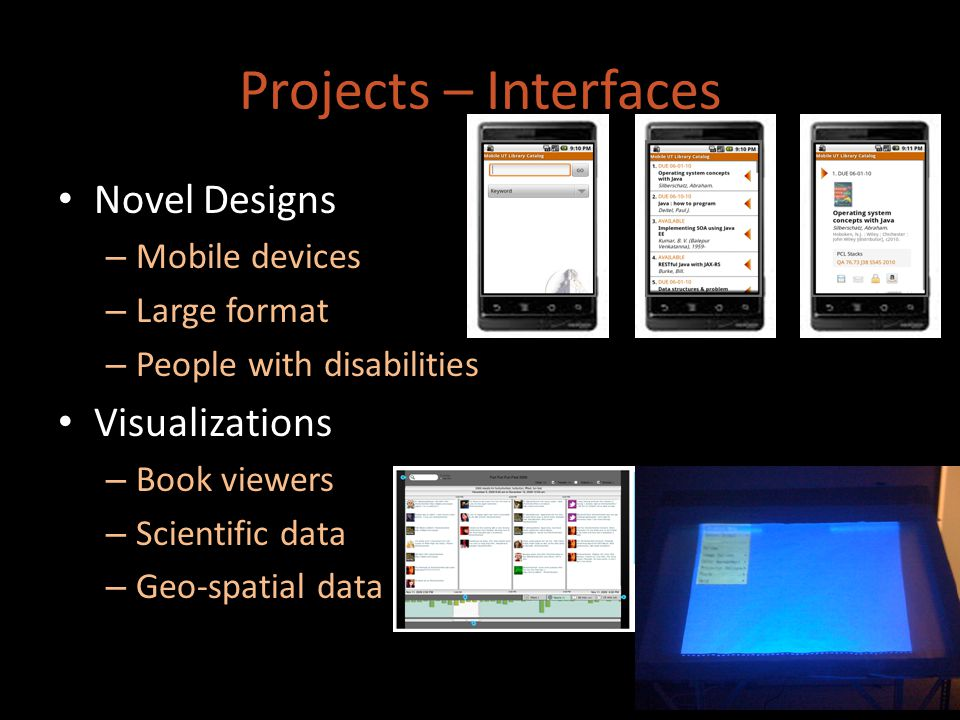Projects – Interfaces Novel Designs – Mobile devices – Large format – People with disabilities Visualizations – Book viewers – Scientific data – Geo-spatial data