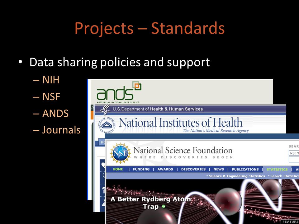 Data sharing policies and support – NIH – NSF – ANDS – Journals Projects – Standards
