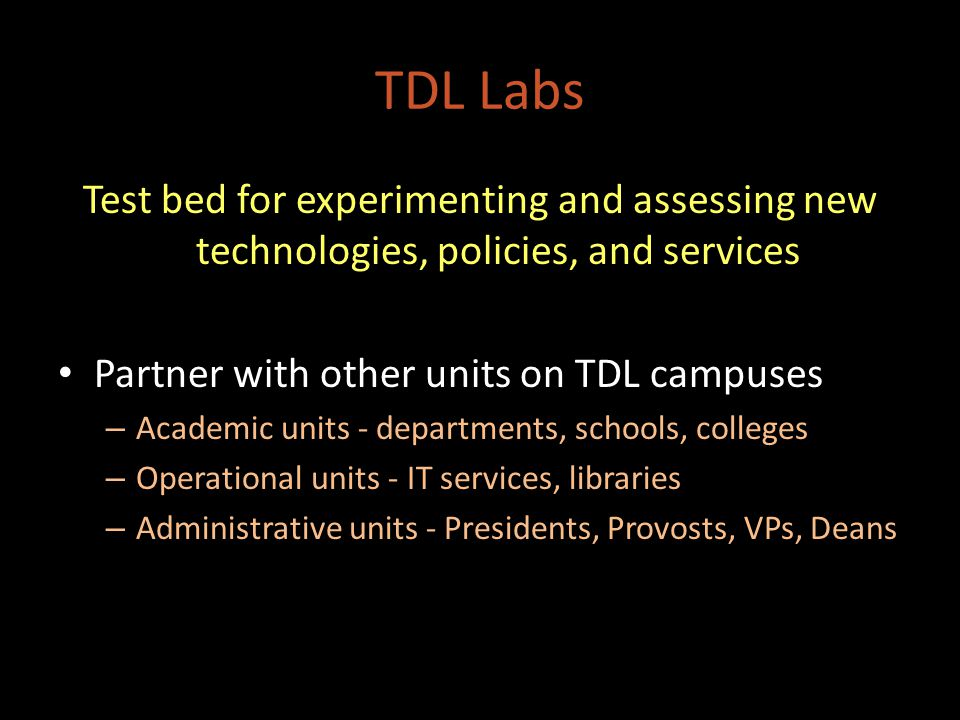 TDL Labs Test bed for experimenting and assessing new technologies, policies, and services Partner with other units on TDL campuses – Academic units - departments, schools, colleges – Operational units - IT services, libraries – Administrative units - Presidents, Provosts, VPs, Deans