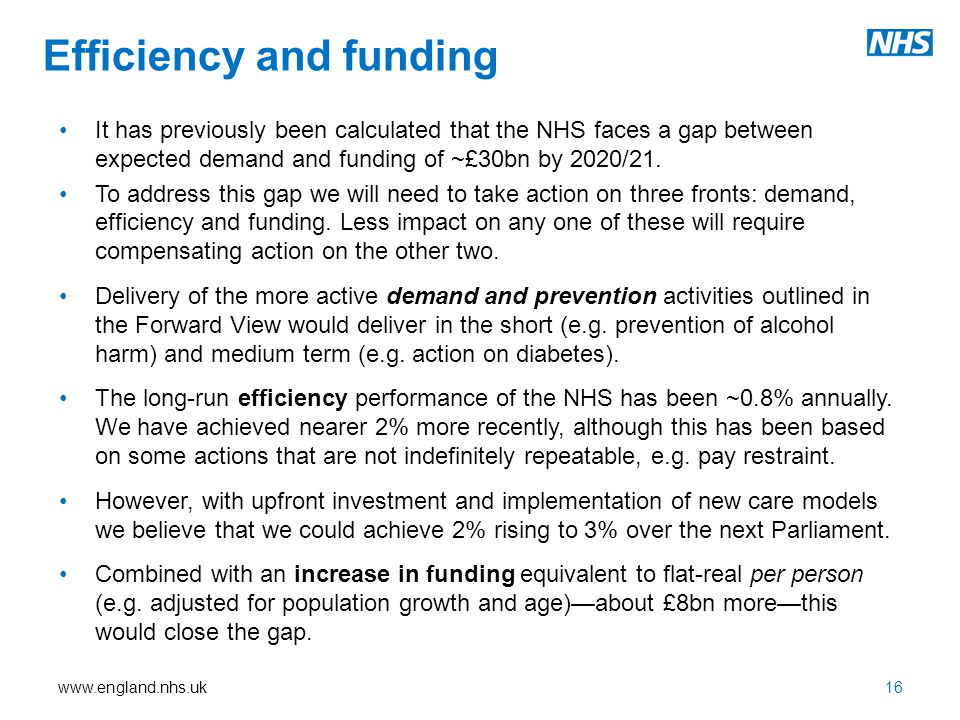 www.england.nhs.uk Efficiency and funding It has previously been calculated that the NHS faces a gap between expected demand and funding of ~£30bn by 2020/21.
