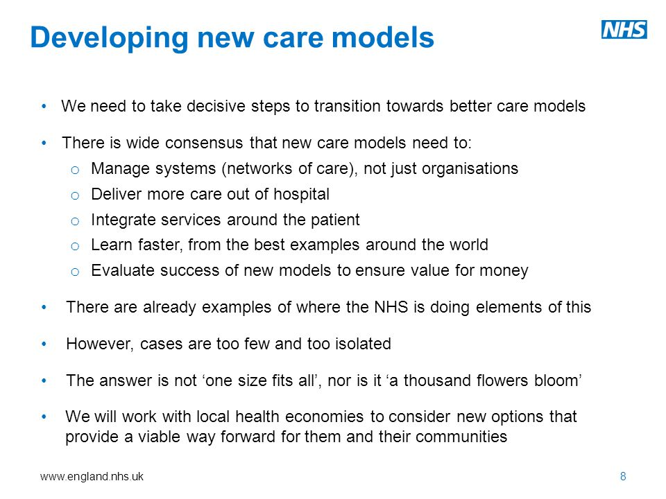 www.england.nhs.uk Developing new care models We need to take decisive steps to transition towards better care models There is wide consensus that new care models need to: o Manage systems (networks of care), not just organisations o Deliver more care out of hospital o Integrate services around the patient o Learn faster, from the best examples around the world o Evaluate success of new models to ensure value for money There are already examples of where the NHS is doing elements of this However, cases are too few and too isolated The answer is not 'one size fits all', nor is it 'a thousand flowers bloom' We will work with local health economies to consider new options that provide a viable way forward for them and their communities 8