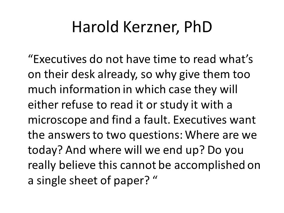Harold Kerzner, PhD Executives do not have time to read what's on their desk already, so why give them too much information in which case they will either refuse to read it or study it with a microscope and find a fault.