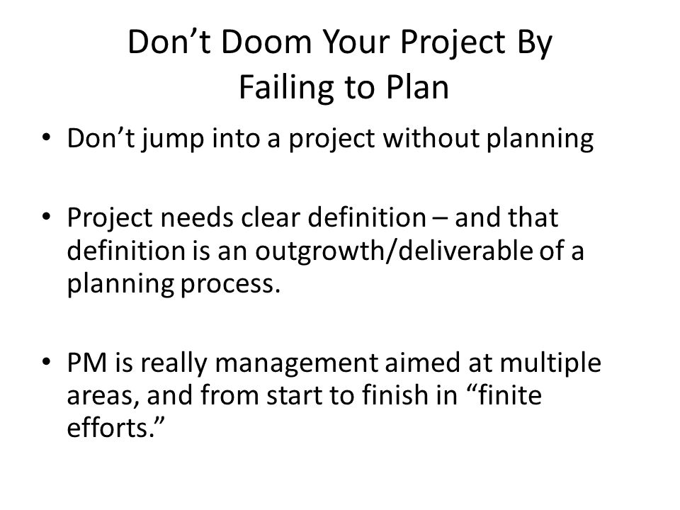 Don't Doom Your Project By Failing to Plan Don't jump into a project without planning Project needs clear definition – and that definition is an outgrowth/deliverable of a planning process.