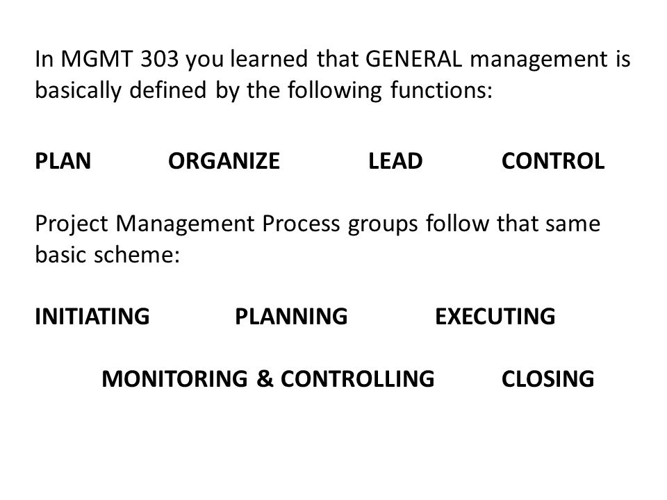 In MGMT 303 you learned that GENERAL management is basically defined by the following functions: PLANORGANIZELEAD CONTROL Project Management Process groups follow that same basic scheme: INITIATINGPLANNINGEXECUTING MONITORING & CONTROLLINGCLOSING