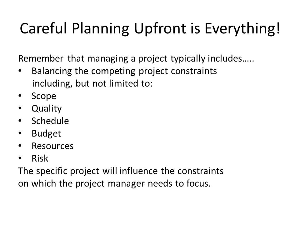 Careful Planning Upfront is Everything. Remember that managing a project typically includes…..