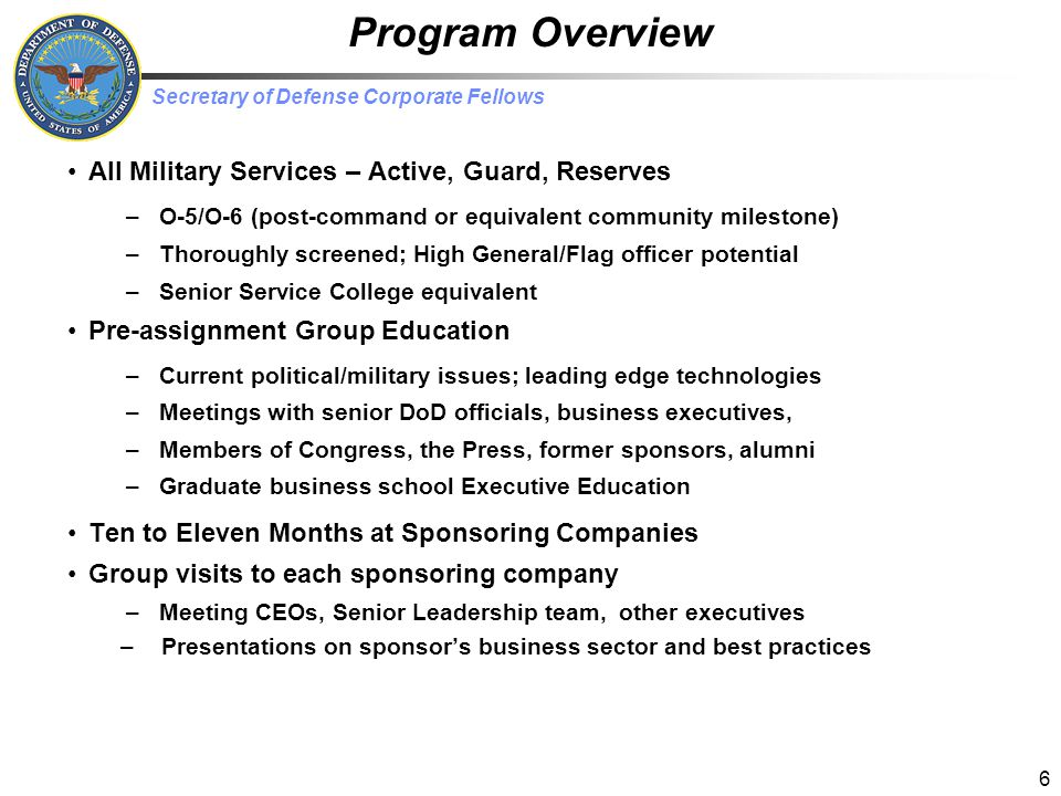 Secretary of Defense Corporate Fellows 17 Recruit Develop Retain Talent Management Effective companies expend great effort developing future leaders –Corporate leaders develop annual/long-term/stretch goals upfront Performance evaluated against those goals –Leader's time specifically structured Ensures they're not Too busy working to care about the next generation –Intentional social interactions included –People valued and handled in a way that recognizes they can walk tomorrow High potentials are important, but so is everyone else DoD training pipes are robust but can be improved –Leverage emerging cheap training solutions, e.g., X Box-like gaming console Easily adaptable, highly effective way to deliver broad content spectrum Significant cost reduction alters traditional classroom resource requirements –Improve quality/effectiveness over static-motion training –Younger personnel need look/feel of high quality graphics, real world content