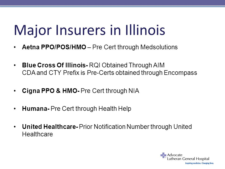 Major Insurers in Illinois Aetna PPO/POS/HMO – Pre Cert through Medsolutions Blue Cross Of Illinois- RQI Obtained Through AIM CDA and CTY Prefix is Pre-Certs obtained through Encompass Cigna PPO & HMO- Pre Cert through NIA Humana- Pre Cert through Health Help United Healthcare- Prior Notification Number through United Healthcare