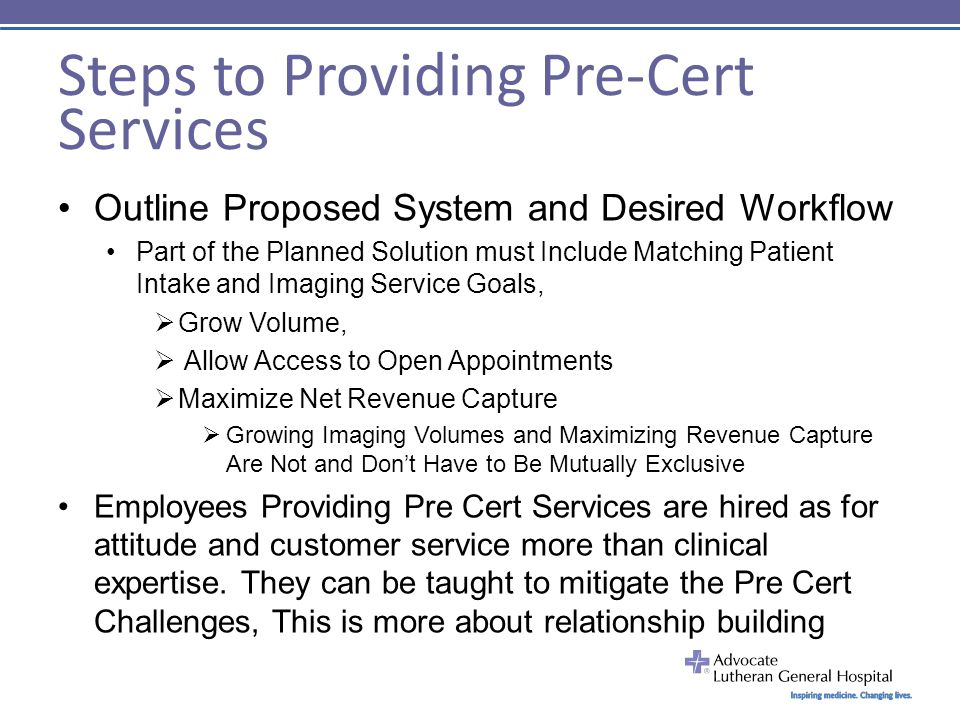 Steps to Providing Pre-Cert Services Outline Proposed System and Desired Workflow Part of the Planned Solution must Include Matching Patient Intake and Imaging Service Goals,  Grow Volume,  Allow Access to Open Appointments  Maximize Net Revenue Capture  Growing Imaging Volumes and Maximizing Revenue Capture Are Not and Don't Have to Be Mutually Exclusive Employees Providing Pre Cert Services are hired as for attitude and customer service more than clinical expertise.