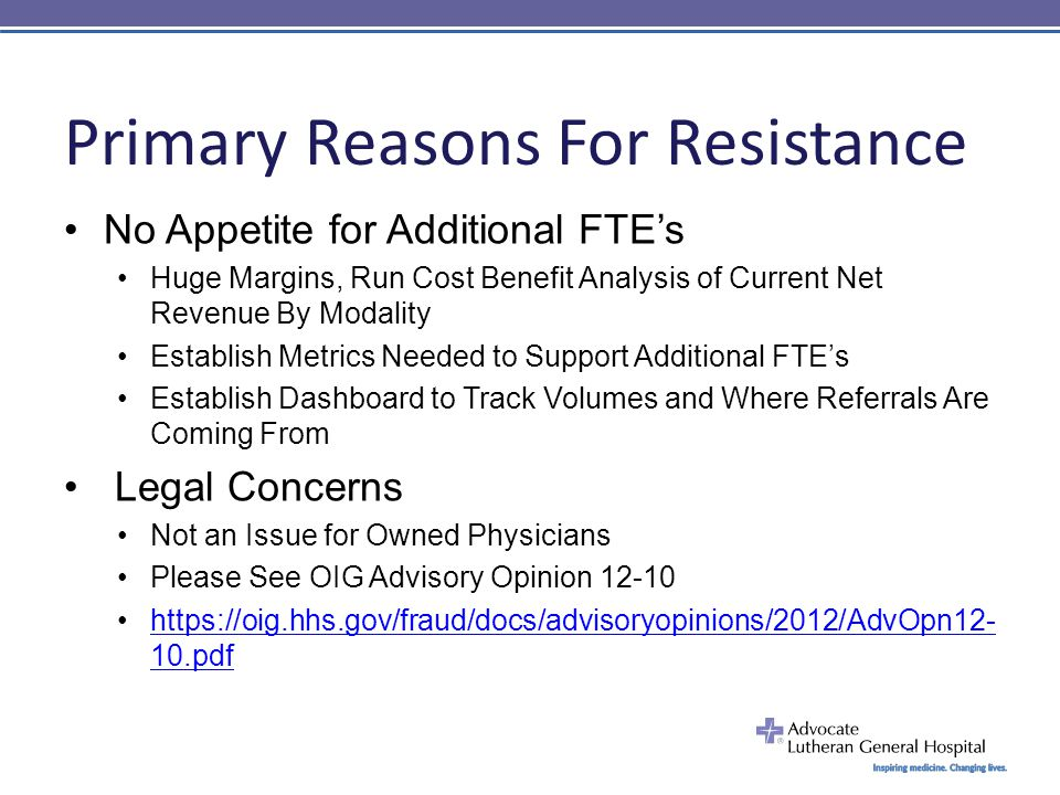Primary Reasons For Resistance No Appetite for Additional FTE's Huge Margins, Run Cost Benefit Analysis of Current Net Revenue By Modality Establish Metrics Needed to Support Additional FTE's Establish Dashboard to Track Volumes and Where Referrals Are Coming From Legal Concerns Not an Issue for Owned Physicians Please See OIG Advisory Opinion 12-10 https://oig.hhs.gov/fraud/docs/advisoryopinions/2012/AdvOpn12- 10.pdfhttps://oig.hhs.gov/fraud/docs/advisoryopinions/2012/AdvOpn12- 10.pdf