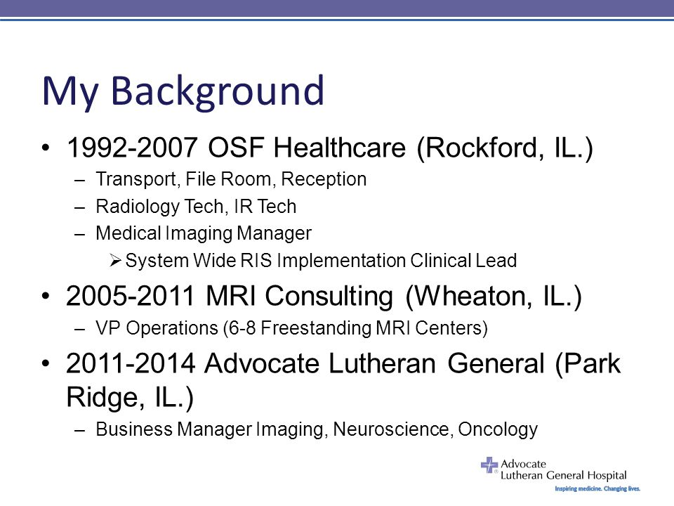 My Background 1992-2007 OSF Healthcare (Rockford, IL.) –Transport, File Room, Reception –Radiology Tech, IR Tech –Medical Imaging Manager  System Wide RIS Implementation Clinical Lead 2005-2011 MRI Consulting (Wheaton, IL.) –VP Operations (6-8 Freestanding MRI Centers) 2011-2014 Advocate Lutheran General (Park Ridge, IL.) –Business Manager Imaging, Neuroscience, Oncology